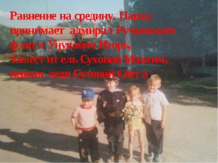 Равнение на средину. Парад принимает адмирал Ручьевского флота Унукович Игорь