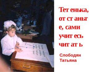 Тетенька, отстаньте, сами учитесь читать Слободян Татьяна