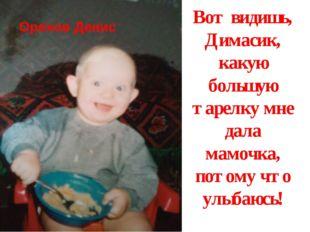 Вот видишь, Димасик, какую большую тарелку мне дала мамочка, потому что улыба