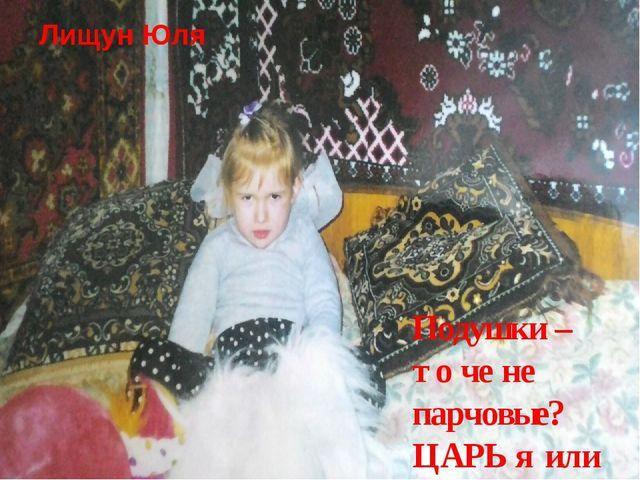 Лищун Юля Подушки – то че не парчовые? ЦАРЬ я или не ЦАРЬ?