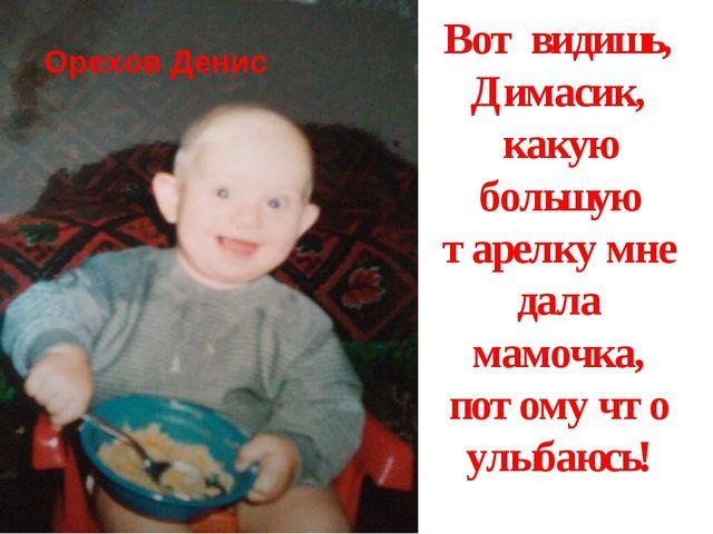 Вот видишь, Димасик, какую большую тарелку мне дала мамочка, потому что улыба...