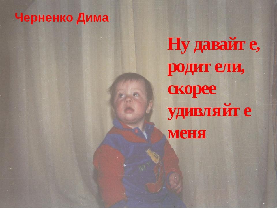 Черненко Дима Ну давайте, родители, скорее удивляйте меня