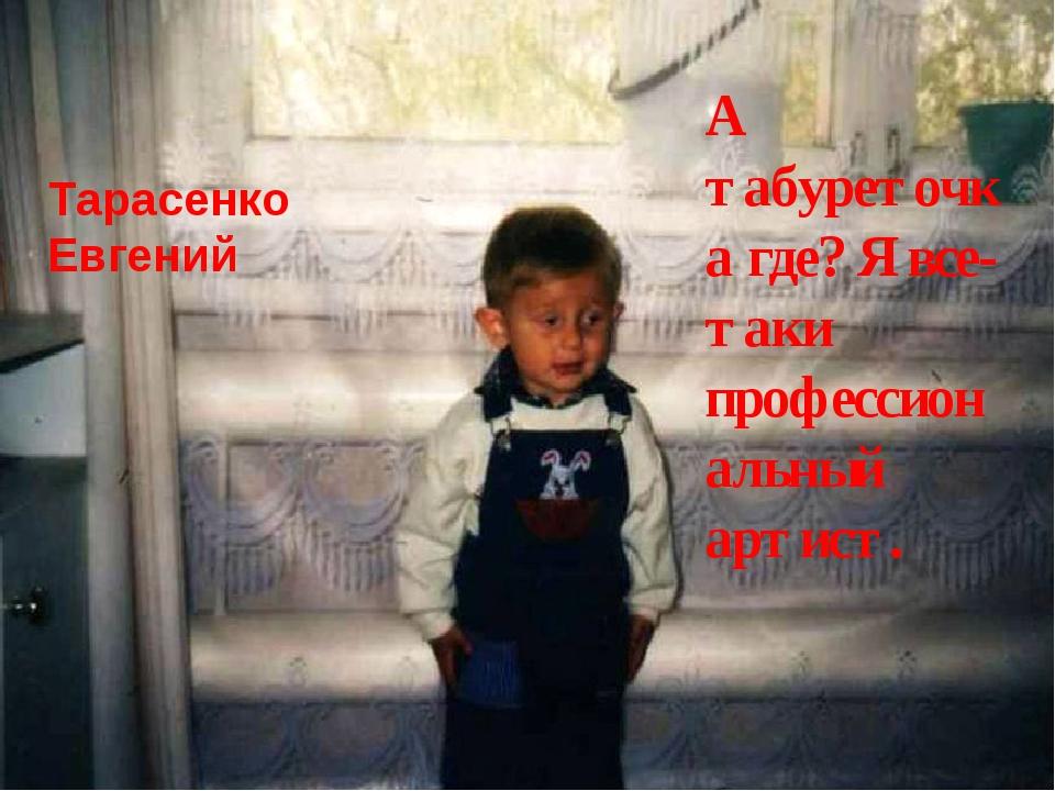 Тарасенко Евгений А табуреточка где? Я все-таки профессиональный артист.