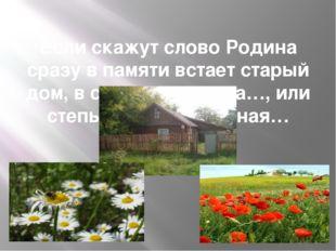 Если скажут слово Родина сразу в памяти встает старый дом, в саду смородина…