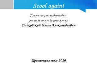 Scool again! Презентацию подготовил учитель английского языка Дидковский Игор