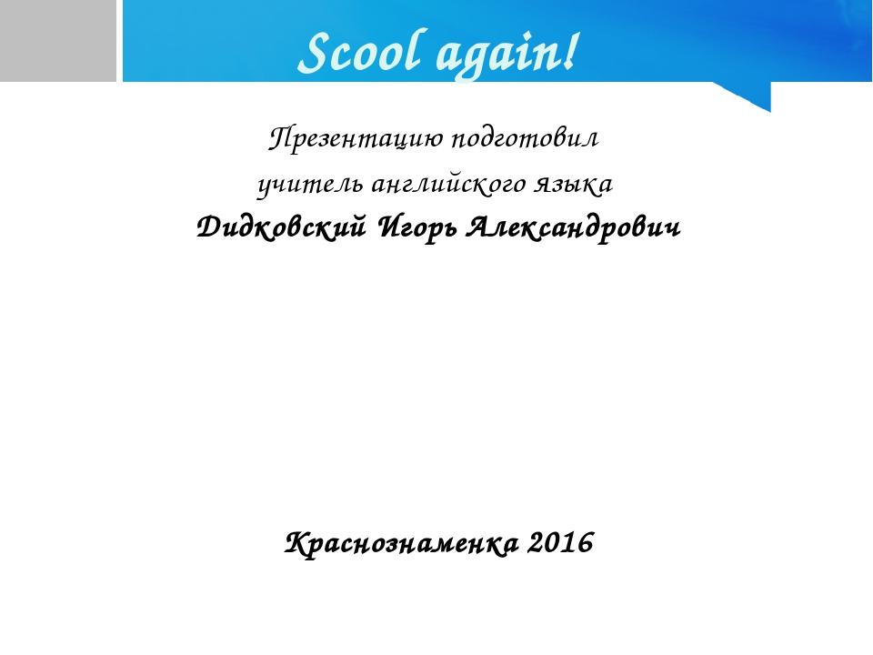 Scool again! Презентацию подготовил учитель английского языка Дидковский Игор...