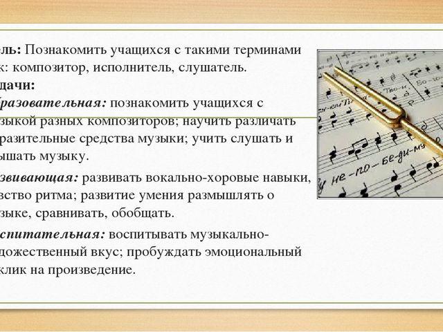 Цель: Познакомить учащихся с такими терминами как: композитор, исполнитель, с...