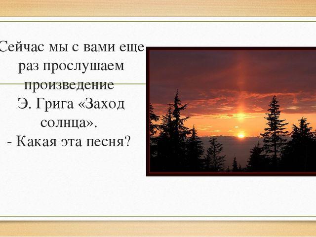 Сейчас мы с вами еще раз прослушаем произведение Э. Грига «Заход солнца». - К...