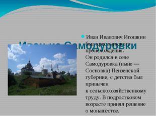 Иван из Самодуровки Иван Иванович Игошкин был крестьянского происхождения. О