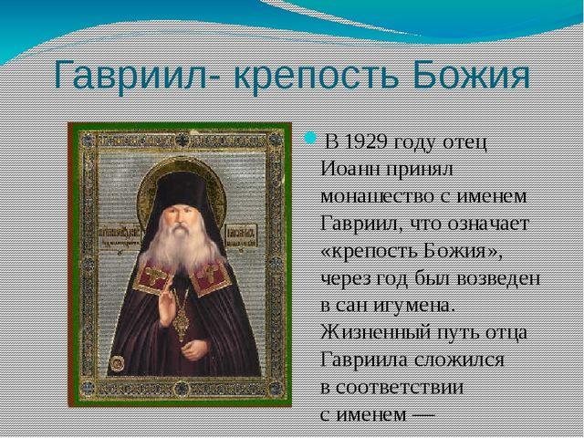 Гавриил- крепость Божия В1929 году отец Иоанн принял монашество сименем Гав...