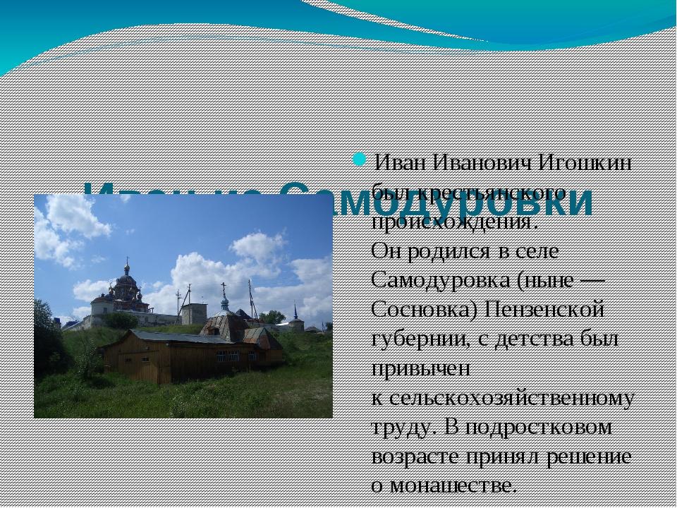 Иван из Самодуровки Иван Иванович Игошкин был крестьянского происхождения. О...