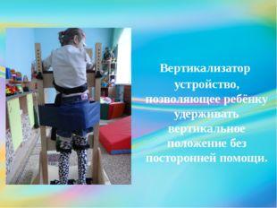 Вертикализатор устройство, позволяющее ребёнку удерживать вертикальное полож