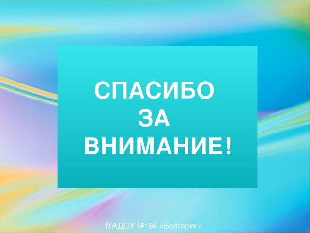 СПАСИБО ЗА ВНИМАНИЕ! МАДОУ №186 «Волгарик»