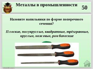 Металлы в промышленности 50 Плоские, полукруглые, квадратные, трёхгранные, к