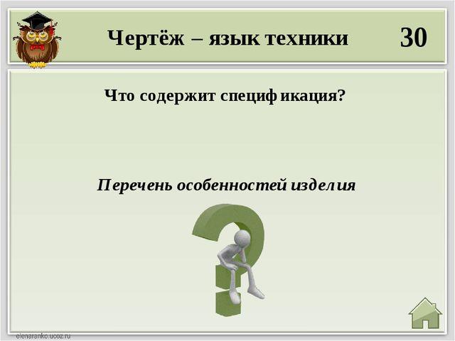 Чертёж – язык техники 30 Перечень особенностей изделия Что содержит специфика...