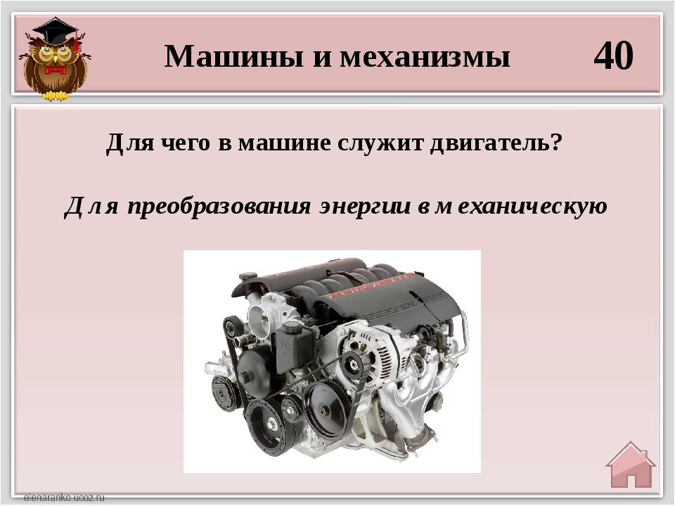 Машины и механизмы 40 Для преобразования энергии в механическую Для чего в ма...
