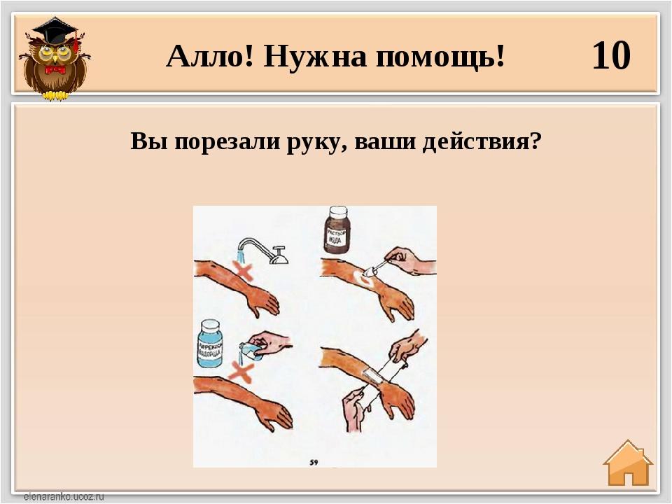 Алло! Нужна помощь! 10 Вы порезали руку, ваши действия?