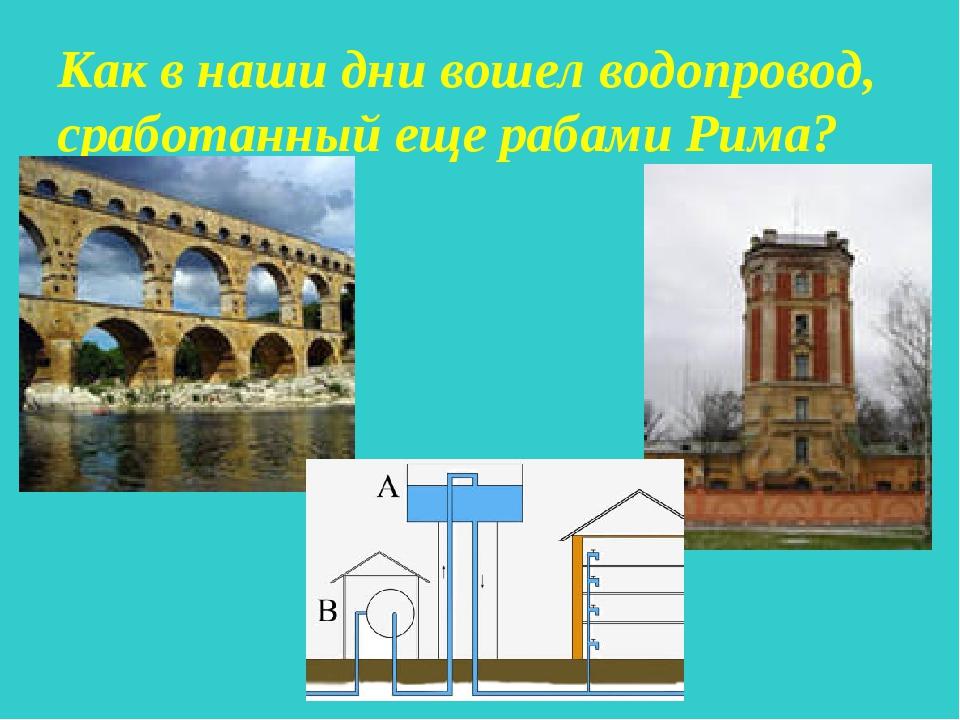 Как в наши дни вошел водопровод, сработанный еще рабами Рима?