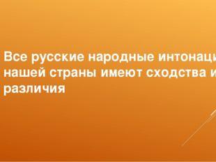Все русские народные интонации нашей страны имеют сходства и различия