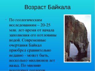 Возраст Байкала По геологическим исследованиям – 20-25 млн. лет-время от нача