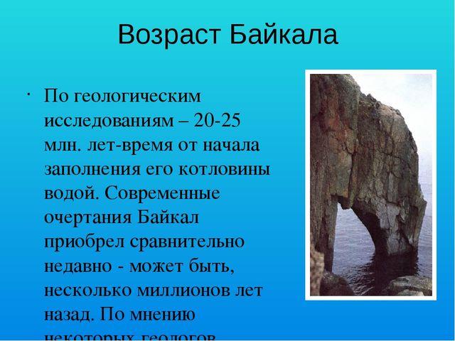 Возраст Байкала По геологическим исследованиям – 20-25 млн. лет-время от нача...