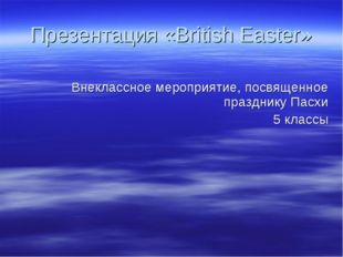 Презентация «British Easter» Внеклассное мероприятие, посвященное празднику П