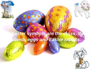 Easter symbols are the cross, the lamb, eggs and Easter rabbits.
