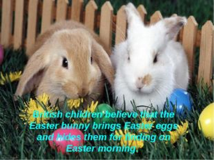 British children believe that the Easter bunny brings Easter eggs and hides t