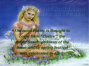 "The word Easter is thought to come from ""Eostre"", the Anglo-Saxon goddess of"