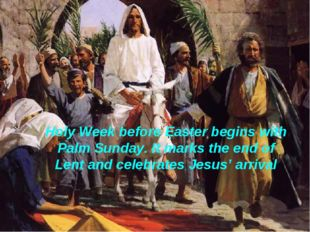 Holy Week before Easter begins with Palm Sunday. It marks the end of Lent and
