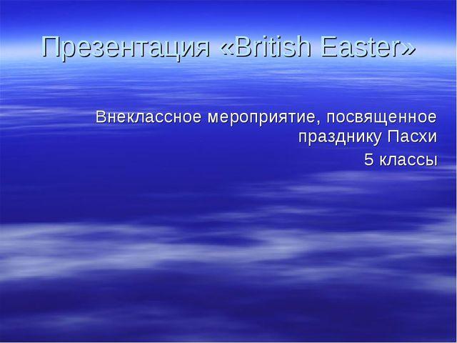 Презентация «British Easter» Внеклассное мероприятие, посвященное празднику П...