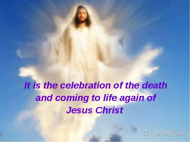 It is the celebration of the death and coming to life again of Jesus Christ
