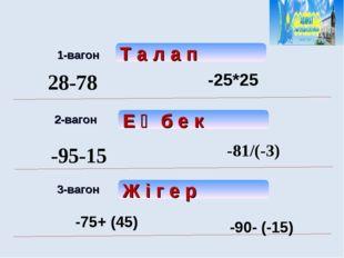 1-вагон 2-вагон 3-вагон Т а л а п Е ң б е к Ж і г е р 28-78 -25*25 -95-15 -8