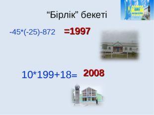 """""""Бірлік"""" бекеті =1997 2008 -45*(-25)-872 10*199+18="""