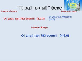 """""""Тұрақтылық"""" бекеті 1-вагон «Талап» 2-вагон Еңбек» 3-вагон «Жігер» Оқулықтан"""
