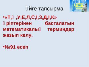 «Т,Ә,У,Е,Л,С,І,З,Д,І,К» әріптерінен басталатын математикалық терминдер жазып