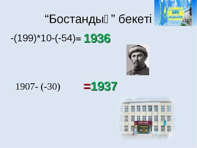 """""""Бостандық"""" бекеті 1936 =1937 -(199)*10-(-54)= 1907- (-30)"""