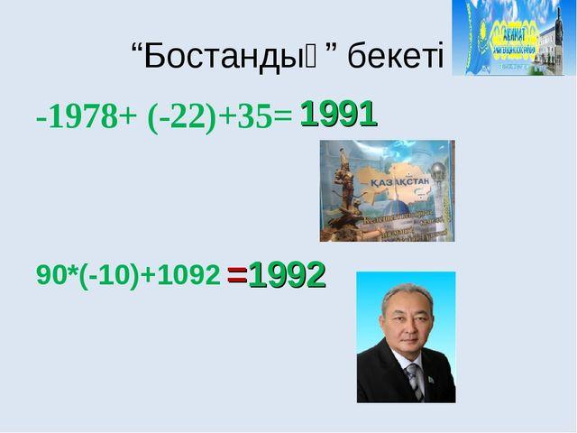 """""""Бостандық"""" бекеті =1992 1991 -1978+ (-22)+35= 90*(-10)+1092"""