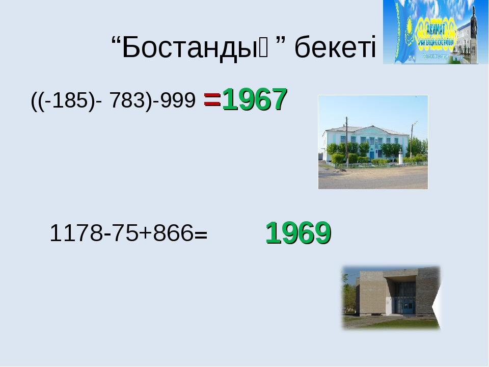 """""""Бостандық"""" бекеті =1967 1969 ((-185)- 783)-999 1178-75+866="""