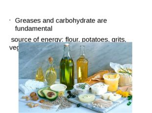 Greases and carbohydrate are fundamental source of energy: flour, potatoes,