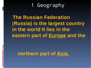 1 Geography The Russian Federation (Russia) is the largest country in the wor