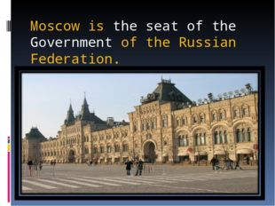 Moscow is the seat of the Government of the Russian Federation.