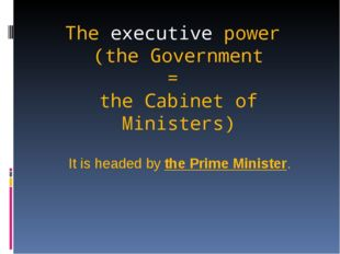 The executive power (the Government = the Cabinet of Ministers) It is headed