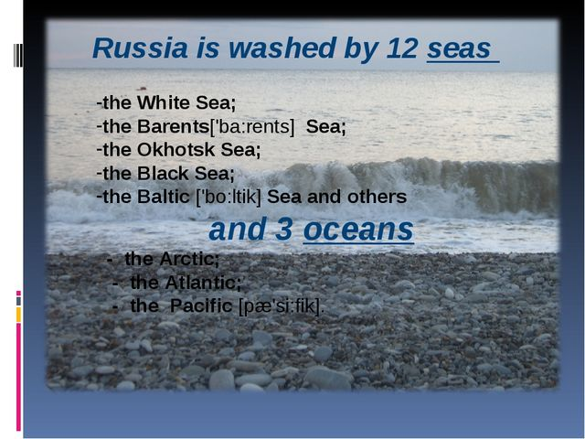 Russia is washed by 12 seas the White Sea; the Barents['ba:rents] Sea; the Ok...