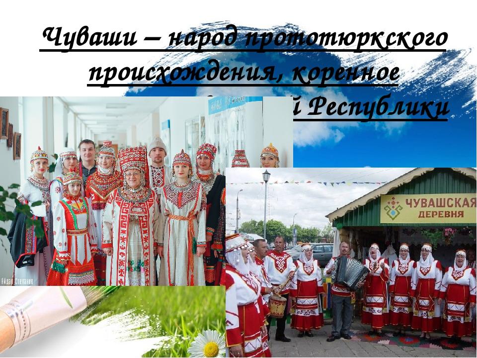 Чуваши – народ прототюркского происхождения, коренное население Чувашской Рес...