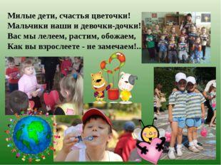 Милые дети, счастья цветочки! Мальчики наши и девочки-дочки! Вас мы лелеем, р