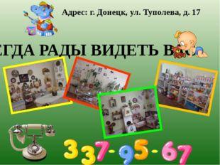 ВСЕГДА РАДЫ ВИДЕТЬ ВАС Адрес: г. Донецк, ул. Туполева, д. 17