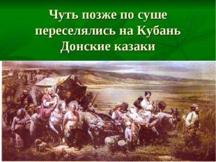 Чуть позже по суше переселялись на Кубань Донские казаки