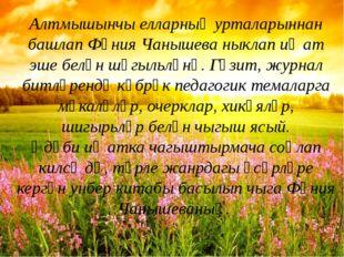 Алтмышынчы елларның урталарыннан башлап Фәния Чанышева ныклап иҗат эше белән