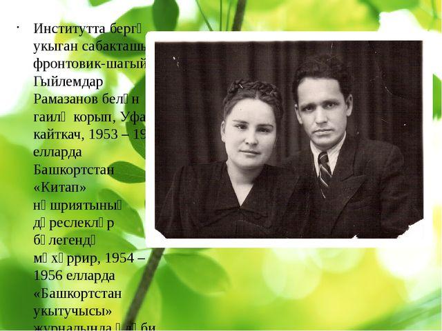 Институтта бергә укыган сабакташы – фронтовик-шагыйрь Гыйлемдар Рамазанов бе...